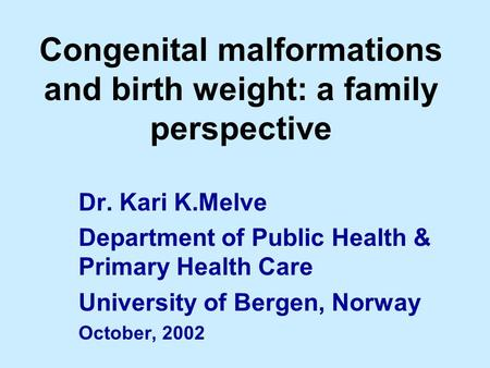 Congenital malformations and birth weight: a family perspective Dr. Kari K.Melve Department of Public Health & Primary Health Care University of Bergen,