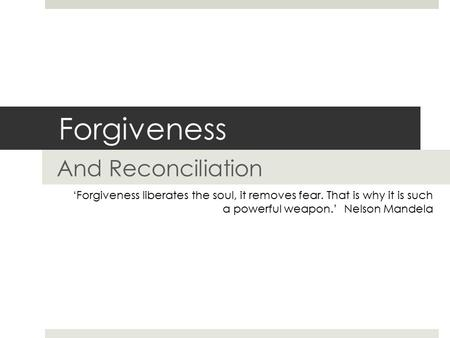 Forgiveness And Reconciliation 'Forgiveness liberates the soul, it removes fear. That is why it is such a powerful weapon.' Nelson Mandela.