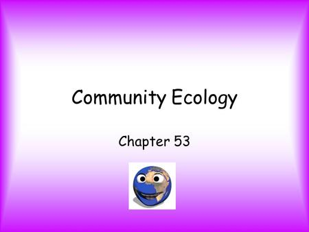 Community Ecology Chapter 53. Community - group of species living close enough for interaction. Species richness – # of species a community contains;