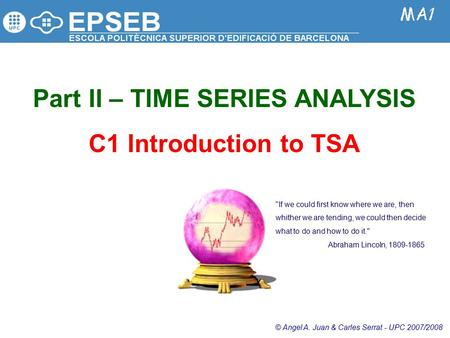 Part II – TIME SERIES ANALYSIS C1 Introduction to TSA © Angel A. Juan & Carles Serrat - UPC 2007/2008 If we could first know where we are, then whither.