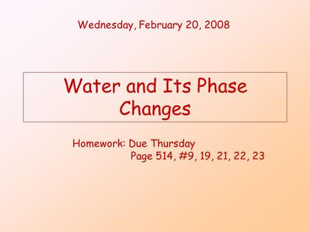 Water and Its Phase Changes Wednesday, February 20, 2008 Homework: Due Thursday Page 514, #9, 19, 21, 22, 23.