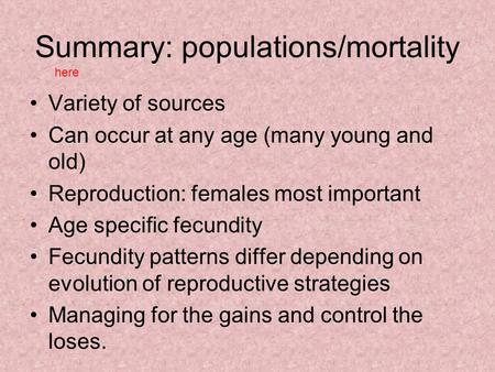Summary: populations/mortality Variety of sources Can occur at any age (many young and old) Reproduction: females most important Age specific fecundity.