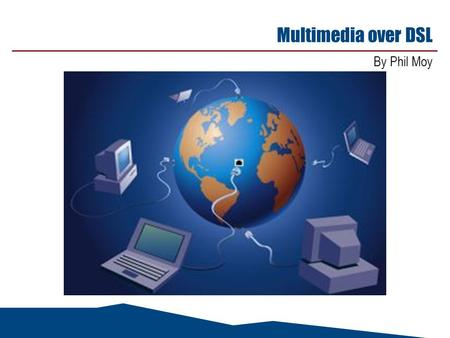 Multimedia over DSL By Phil Moy. May 14, 2015 2 Agenda n DSL Forum Working Text 80 - Multiservice Architecture & Framework Requirements n DSL Forum Working.