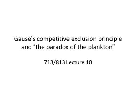 "Gause's competitive exclusion principle and ""the paradox of the plankton"" 713/813 Lecture 10."