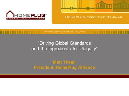 """Driving Global Standards and the Ingredients for Ubiquity"" Matt Theall President, HomePlug Alliance."