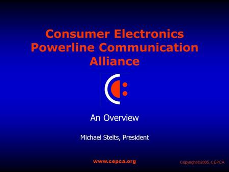 Consumer Electronics Powerline Communication Alliance An Overview Michael Stelts, President www.cepca.org Copyright ©2005, CEPCA.