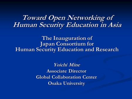 Toward Open Networking of Human Security Education in Asia The Inauguration of Japan Consortium for Human Security Education and Research Yoichi Mine Associate.