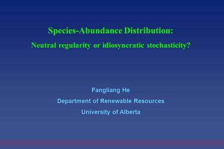 Species-Abundance Distribution: Neutral regularity or idiosyncratic stochasticity? Fangliang He Department of Renewable Resources University of Alberta.