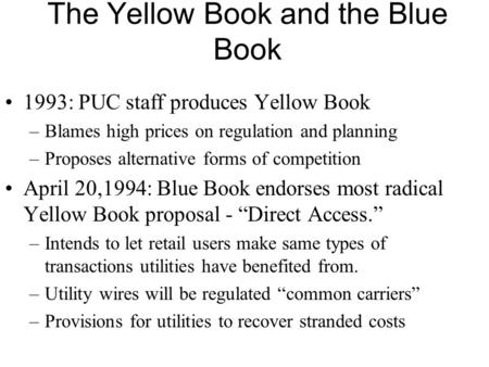 The Yellow Book and the Blue Book 1993: PUC staff produces Yellow Book –Blames high prices on regulation and planning –Proposes alternative forms of competition.