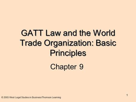 1 GATT Law and the World Trade Organization: Basic Principles Chapter 9 © 2005 West Legal Studies in Business/Thomson Learning.