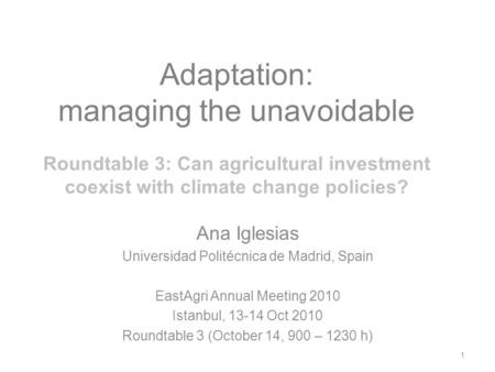 Adaptation: managing the unavoidable Roundtable 3: Can agricultural investment coexist with climate change policies? Ana Iglesias Universidad Politécnica.