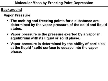 Molecular Mass by Freezing Point Depression Background Vapor Pressure  The melting and freezing points for a substance are determined by the vapor pressure.