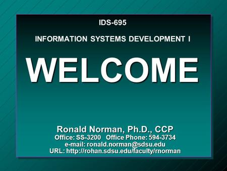 IDS-695 INFORMATION SYSTEMS DEVELOPMENT I WELCOME Ronald Norman, Ph.D., CCP Office: SS-3200 Office Phone: 594-3734   URL: