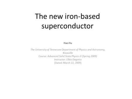 The new iron-based superconductor Hao Hu The University of Tennessee Department of Physics and Astronomy, Knoxville Course: Advanced Solid State Physics.