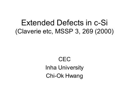 Extended Defects in c-Si (Claverie etc, MSSP 3, 269 (2000) CEC Inha University Chi-Ok Hwang.