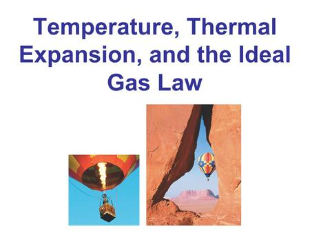 Temperature, Thermal Expansion, and the Ideal Gas Law.