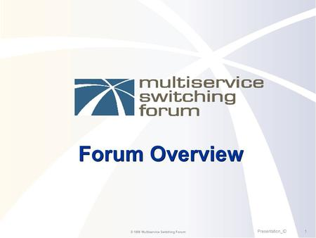 1Presentation_ID © 1999 Multiservice Switching Forum Forum Overview.