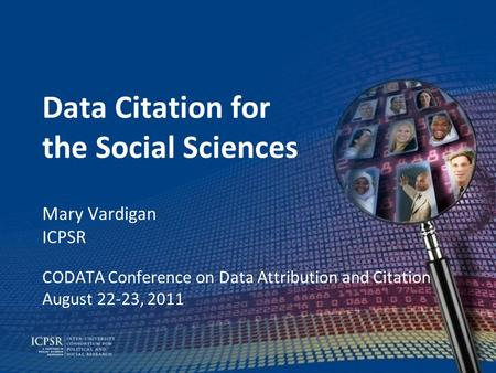 Data Citation for the Social Sciences Mary Vardigan ICPSR CODATA Conference on Data Attribution and Citation August 22-23, 2011.