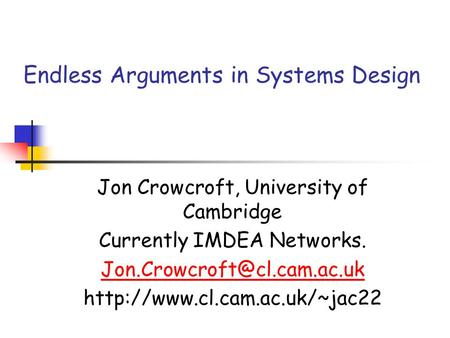 Endless Arguments in Systems Design Jon Crowcroft, University of Cambridge Currently IMDEA Networks.