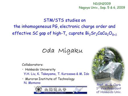 Oda Migaku STM/STS studies on the inhomogeneous PG, electronic charge order and effective SC gap of high-T c cuprate Bi 2 Sr 2 CaCu 2 O 8+  NDSN2009 Nagoya.