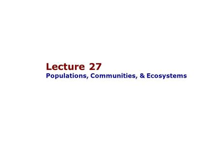Lecture 27 Populations, Communities, & Ecosystems