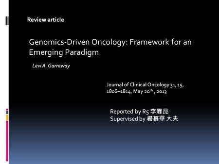 Reported by R5 李霖昆 Supervised by 楊慕華 大夫 Genomics-Driven Oncology: Framework for an Emerging Paradigm Review article Journal of Clinical Oncology 31, 15,