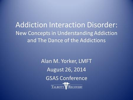 Addiction Interaction Disorder: New Concepts in Understanding Addiction and The Dance of the Addictions Alan M. Yorker, LMFT August 26, 2014 GSAS Conference.