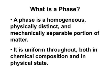 What is a Phase? A phase is a homogeneous, physically distinct, and mechanically separable portion of matter. It is uniform throughout, both in chemical.