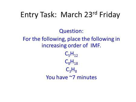Entry Task: March 23 rd Friday Question: For the following, place the following in increasing order of IMF. C 5 H 12 C 8 H 18 C 3 H 8 You have ~7 minutes.