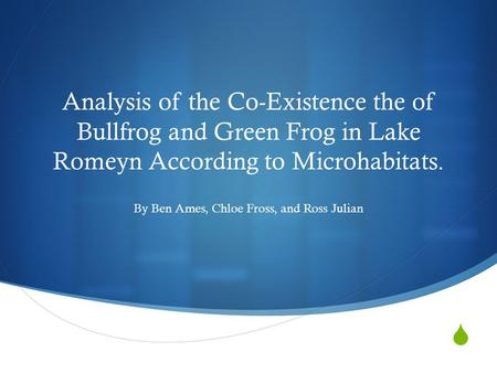  Analysis of the Co-Existence the of Bullfrog and Green Frog in Lake Romeyn According to Microhabitats. By Ben Ames, Chloe Fross, and Ross Julian.
