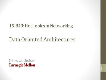 15-849: Hot Topics in <strong>Networking</strong> Data Oriented Architectures Srinivasan Seshan 1.