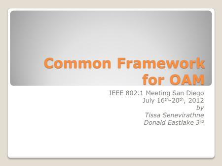 Common Framework for OAM IEEE 802.1 Meeting San Diego July 16 th -20 th, 2012 by Tissa Senevirathne Donald Eastlake 3 rd.