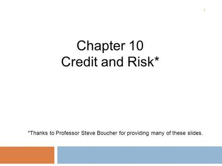 1 Chapter 10 Credit and Risk* *Thanks to Professor Steve Boucher for providing many of these slides.