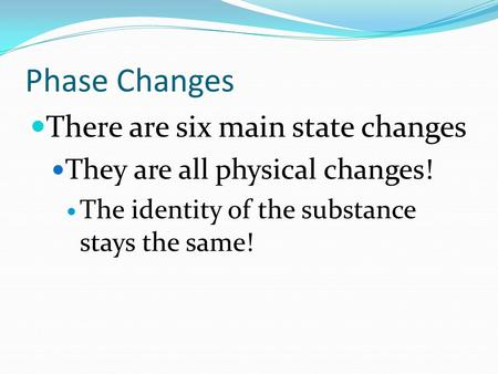 Phase Changes There are six main state changes They are all physical changes! The identity of the substance stays the same!