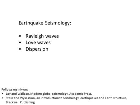 Earthquake Seismology: Rayleigh waves Love waves Dispersion Follows mainly on: Lay and Wallace, Modern global seismology, Academic Press. Stein and Wysession,