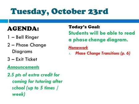 Tuesday, October 23rd AGENDA: 1 – Bell Ringer 2 – Phase Change Diagrams 3 – Exit Ticket Announcements 2.5 pts of extra credit for coming for tutoring after.