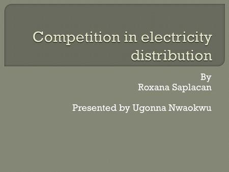 By Roxana Saplacan Presented by Ugonna Nwaokwu.  The traditional view of electricity distribution is that it is a natural monopoly. Few authors have.