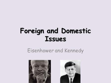 Foreign and Domestic Issues Eisenhower and Kennedy.
