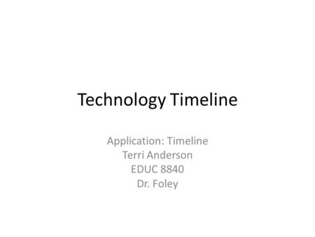 Technology Timeline Application: Timeline Terri Anderson EDUC 8840 Dr. Foley.