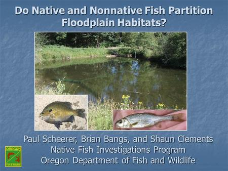 Paul Scheerer, Brian Bangs, and Shaun Clements Native Fish Investigations Program Oregon Department of Fish and Wildlife Do Native and Nonnative Fish Partition.