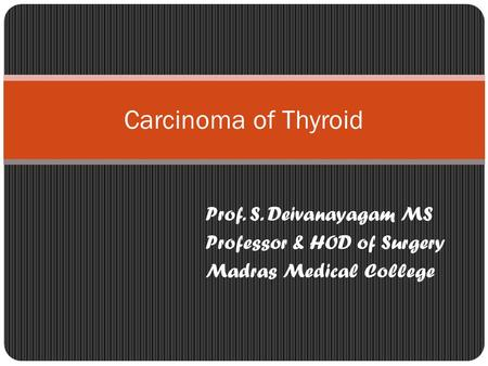 Prof. S. Deivanayagam MS Professor & HOD of Surgery Madras Medical College Carcinoma of Thyroid.
