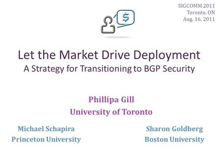 Let the Market Drive Deployment A Strategy for Transitioning to BGP Security Phillipa Gill University of Toronto Sharon Goldberg Boston University Michael.
