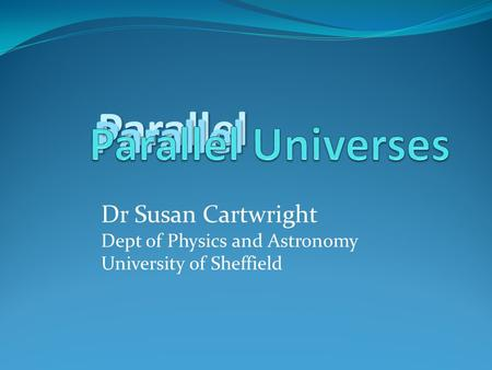 Parallel Parallel Dr Susan Cartwright Dept of Physics and Astronomy University of Sheffield.