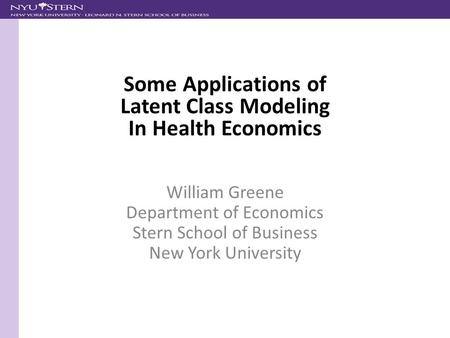 William Greene Department of Economics Stern School of Business New York University Some Applications of Latent Class Modeling In Health Economics.