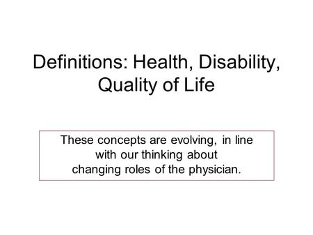 Definitions: Health, Disability, Quality of Life These concepts are evolving, in line with our thinking about changing roles of the physician.