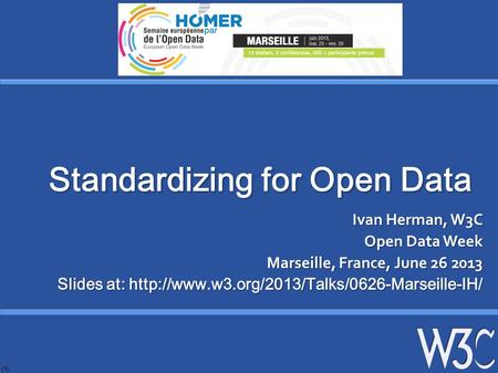(1) Standardizing for Open Data Ivan Herman, W3C Open Data Week Marseille, France, June 26 2013 Slides at: