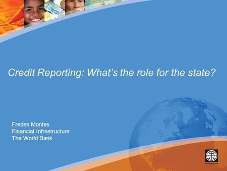 Credit Reporting: What's the role for the state? Fredes Montes Financial Infrastructure The World Bank.