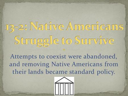 Attempts to coexist were abandoned, and removing Native Americans from their lands became standard policy.