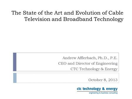 The State of the Art and Evolution of Cable Television and Broadband Technology Andrew Afflerbach, Ph.D., P.E. CEO and Director of Engineering CTC Technology.