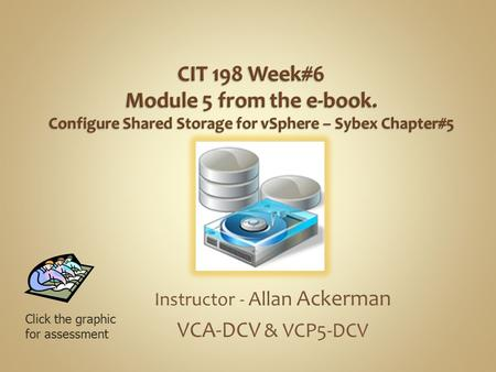 Instructor - Allan Ackerman VCA-DCV & VCP5-DCV Click the graphic for assessment.